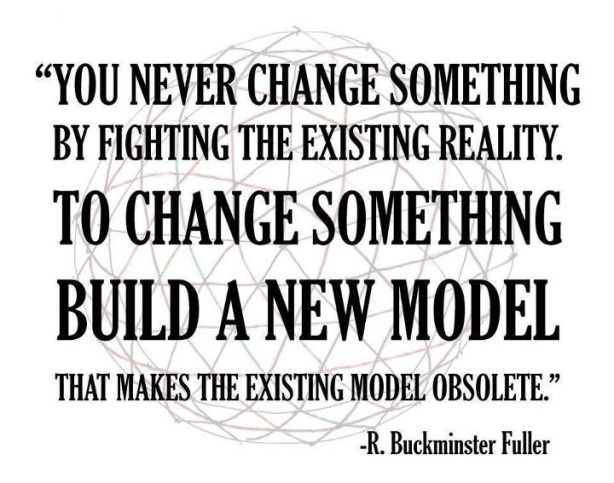"""You never change something by fighting the existing reality. To change somethin, build a new model that makes the exisitng model obsolete"" Buckminster Fuller"
